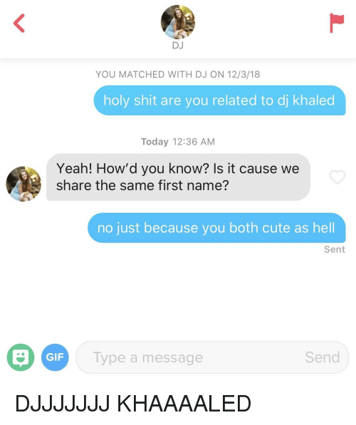 Cute, DJ Khaled, and Gif: DJ  YOU MATCHED WITH DJ ON 12/3/18  holy shit are you related to dj khaled  Today 12:36 AM  Yeah! How'd you know? Is it cause we  share the same first name?  no just because you both cute as hell  Sent  GIF  Type a message  Send DJJJJJJJ KHAAAALED