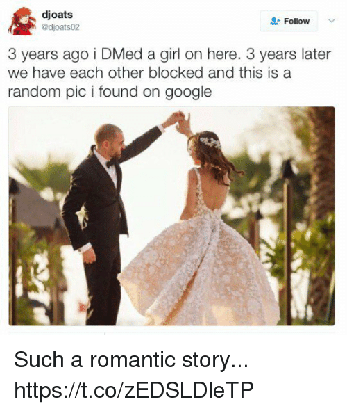 randomness: djoats  adjoats02  Follow  3 years ago i DMed a girl on here. 3 years later  we have each other blocked and this is a  random pic i found on google Such a romantic story... https://t.co/zEDSLDleTP