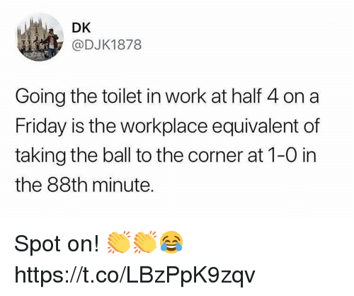 Friday, Soccer, and Work: DK  @DJK1878  Going the toilet in work at half 4 on a  Friday is the workplace equivalent of  taking the ball to the corner at 1-0 in  the 88th minute. Spot on! 👏👏😂 https://t.co/LBzPpK9zqv