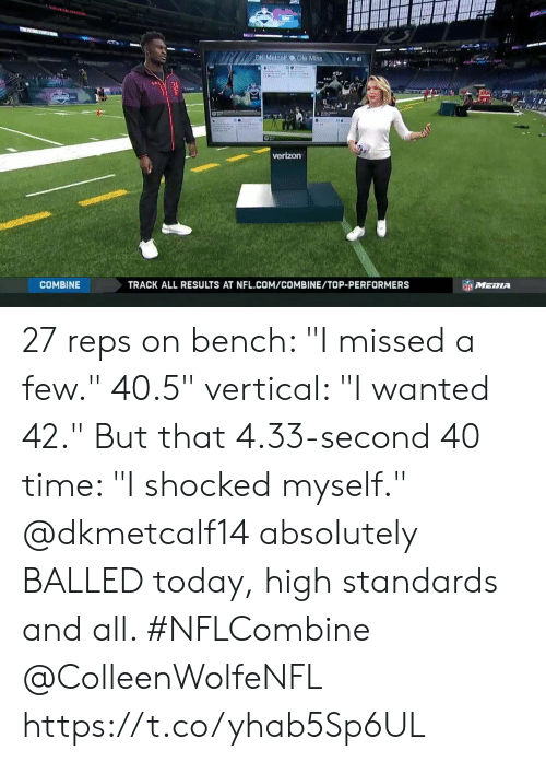 "Metcalf: DK Metcalf  Ole Mis8n  verizon  COMBINE  TRACK ALL RESULTS AT NFL.COM/COMBINE/TOP-PERFORMERS 27 reps on bench: ""I missed a few."" 40.5"" vertical: ""I wanted 42."" But that 4.33-second 40 time: ""I shocked myself.""  @dkmetcalf14 absolutely BALLED today, high standards and all. #NFLCombine @ColleenWolfeNFL https://t.co/yhab5Sp6UL"