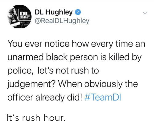 Unarmed: DL Hughley  @RealDLHughley  DL  HUGHLEY  You ever notice how every time an  unarmed black person is killed by  police, let's not rush to  judgement? When obviously the  officer already did! It's rush hour.