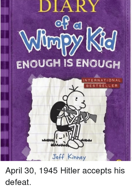Hitler, International, and April: DLARY  ENOUGH IS ENOUGH  INTERNATIONAL  BESTSELLER  Jeff Kinney April 30, 1945 Hitler accepts his defeat.