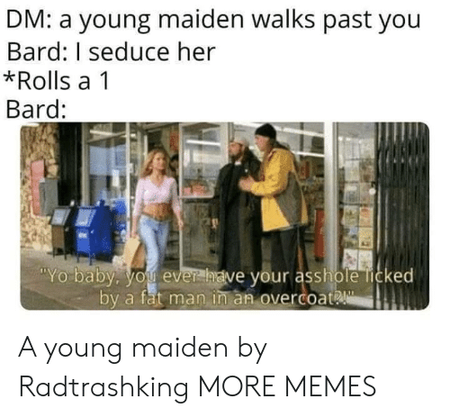 Dank, Memes, and Target: DM: a young maiden walks past you  Bard: I seduce her  *Rolls a 1  Bard:  Yo baby. you ever  have your asshole licked  by a fat man in an overcoat A young maiden by Radtrashking MORE MEMES