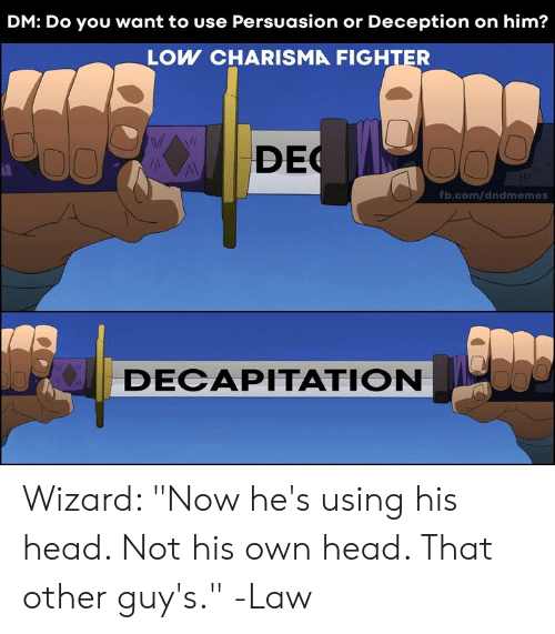 "Other Guys: DM: Do you want to use Persuasion or Deception on him?  LOW CHARISMA FIGHTER  DEC  fb.com/dndmemes  DECAPITATION Wizard: ""Now he's using his head. Not his own head. That other guy's.""  -Law"