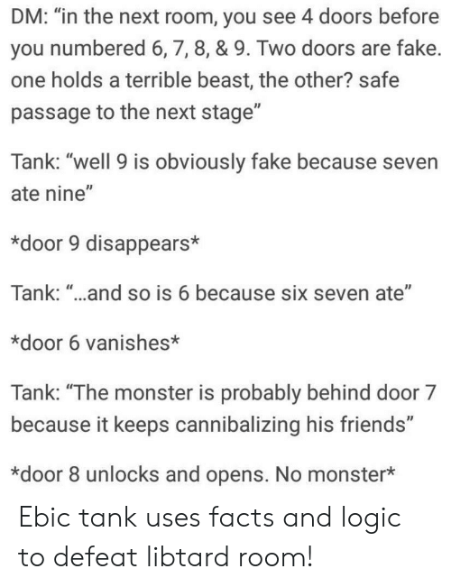 """Libtard: DM: """"in the next room, you see 4 doors before  you numbered 6,7, 8, & 9. Two doors are fake  one holds a terrible beast, the other? safe  passage to the next stage""""  Tank: """"well 9 is obviously fake because seven  ate nine""""  *door 9 disappears*  Tank: """"..and so is 6 because six seven ate""""  *door 6 vanishes*  Tank: """"The monster is probably behind door 7  because it keeps cannibalizing his friends""""  *door 8 unlocks and opens. No monster* Ebic tank uses facts and logic to defeat libtard room!"""