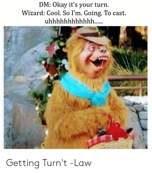 Getting Turnt, Cool, and Okay: DM: Okay it's your turn  Wizard: Cool. So I'm. Going. To cast  uhhhhhhhhhhhh...  FBCOM/DNDMEMES  SM Getting Turn't  -Law