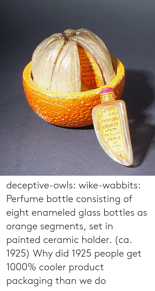 Holder: DMARCY  $31  HOSA  LES  PARFUMS  EMARCY  ES LILAS-  PARIS  seADE  rRANCE deceptive-owls:  wike-wabbits: Perfume bottle consisting of eight enameled glass bottles as orange segments, set in painted ceramic holder. (ca. 1925)  Why did 1925 people get 1000% cooler product packaging than we do