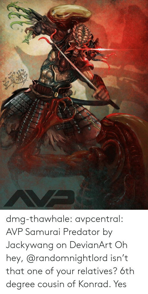 Isn: dmg-thawhale:  avpcentral:  AVP Samurai Predator by Jackywang on DevianArt Oh hey, @randomnightlord isn't that one of your relatives?  6th degree cousin of Konrad. Yes