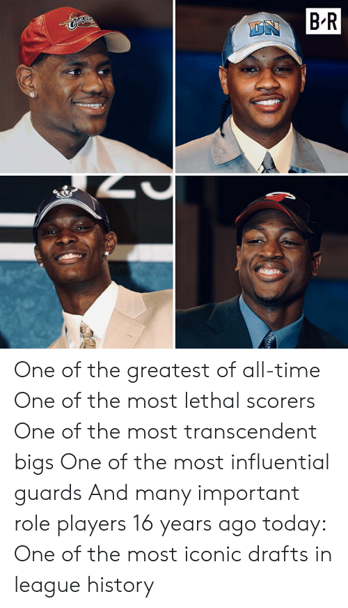 History, Time, and Today: DNB-R One of the greatest of all-time One of the most lethal scorers One of the most transcendent bigs One of the most influential guards And many important role players  16 years ago today: One of the most iconic drafts in league history