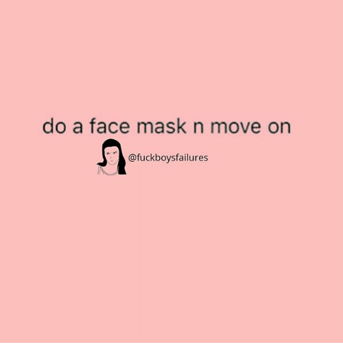 Girl Memes, Mask, and Move: do a face mask n move on  @fuckboysfailures