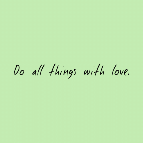 Love, All, and  Things: Do all things with love.
