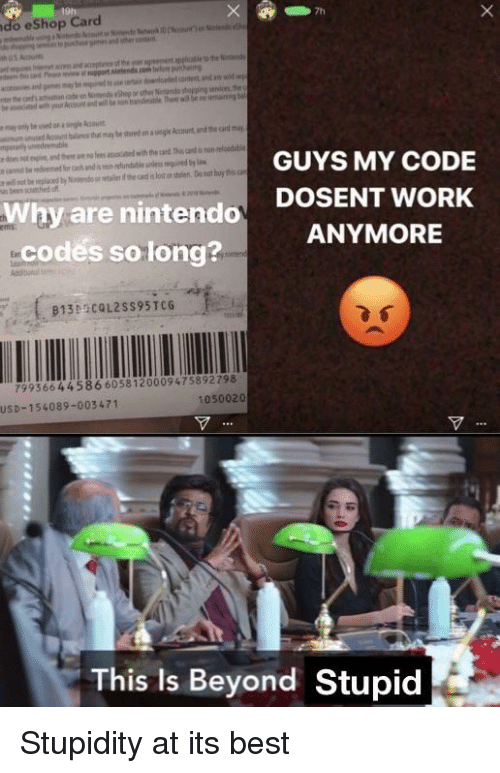 Nintendo, Work, and Best: do eShop Card  GUYS MY CODE  DOSENT WORK  ANYMORE  us bees scathed o  Why are nintendo  -codés solong?  913 COL2sS95TC6  1389c  79936644586 6058120009475892798  1050020  USD-154089-003471  This Is Beyond Stupid Stupidity at its best