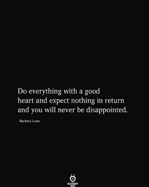Barbara: Do everything with a good  heart and expect nothing in return  and you will never be disappointed.  - Barbara Lowe  RELATIONSHIP  RILES