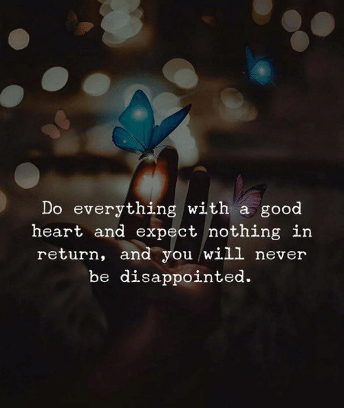 You Will Never: Do everything with a good  heart and expect nothing in  return, and you will never  be disappointed.