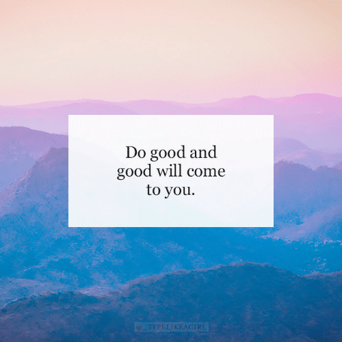 Good, Will, and You: Do good and  good will come  to you  @TYPELIKEAGIRL