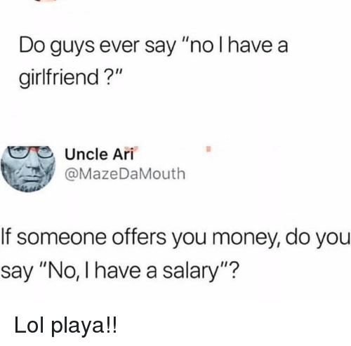 "Funny, Lol, and Money: Do guys ever say ""no l have a  girlfriend?""  Uncle Ari  . У @MazeDaMouth  If someone offers you money, do you  say ""No, l have a salary""? Lol playa!!"