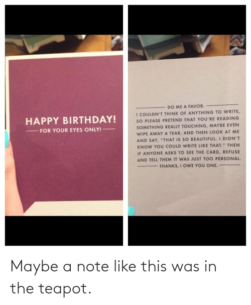"""Beautiful, Birthday, and The Office: DO ME A FAVOR.  I COULDN'T THINK OF ANYTHING TO WRITE,  SO PLEASE PRETEND THAT YOU'RE READING  HAPPY BIRTHDAY!  SOMETHING REALLY TOUCHING, MAYBE EVEN  WIPE AWAY A TEAR, AND THEN LOOK AT ME  AND SAY, """"THAT IS SO BEAUTIFUL. I DIDN'T  FOR YOUR EYES ONLY! –  KNOW YOU COULD WRITE LIKE THAT."""" THEN  IF ANYONE ASKS TO SEE THE CARD, REFUSE  AND TELL THEM IT WAS JUST TOO PERSONAL.  THANKS, I OWE YOU ONE. Maybe a note like this was in the teapot."""