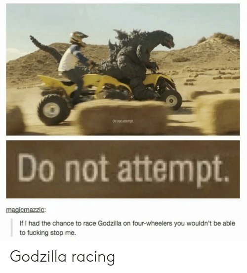 Fucking, Godzilla, and Race: Do not amemgt  Do not attempt  gicmazzic  If I had the chance to race Godzilla on four-wheelers you wouldn't be able  to fucking stop me. Godzilla racing
