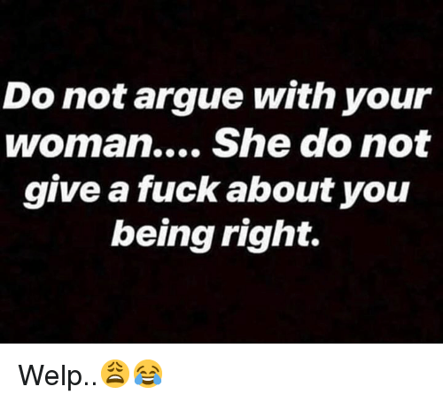 Arguing, Fuck, and Hood: Do not argue with your  woman... She do not  give a fuck about you  being right. Welp..😩😂