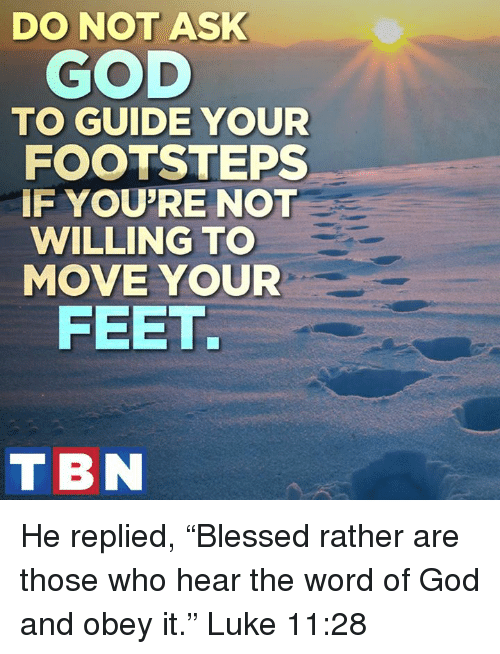 """God, Memes, and Word: DO NOT ASK  GOD  TO GUIDE YOUR  FOOTSTEPS  IF YOU'RE NOT  WILLING TO  MOVE YOUR  FEET.  T BN He replied, """"Blessed rather are those who hear the word of God and obey it."""" Luke 11:28"""