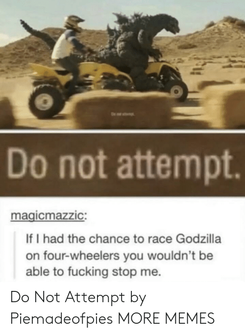 Dank, Fucking, and Godzilla: Do not attempt  magicmazzIC:  If I had the chance to race Godzilla  on four-wheelers you wouldn't be  able to fucking stop me. Do Not Attempt by Piemadeofpies MORE MEMES