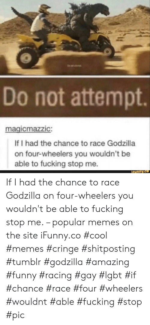 Fucking, Funny, and Godzilla: Do not attempt.  magicmazzic:  If I had the chance to race Godzilla  on four-wheelers you wouldn't be  able to fucking stop me.  ifunny.co If I had the chance to race Godzilla on four-wheelers you wouldn't be able to fucking stop me. – popular memes on the site iFunny.co #cool #memes #cringe #shitposting #tumblr #godzilla #amazing #funny #racing #gay #lgbt #if #chance #race #four #wheelers #wouldnt #able #fucking #stop #pic