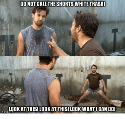 White trash: DO NOT CALL THE SHORTS WHITE TRASH  LOOKAT THIS! LOOKAT THIS! LOOK WHATI CAN DO!