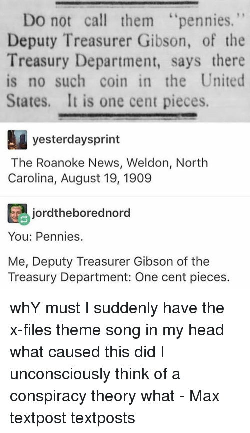 treasury: Do not call them  pennies.  Deputy Treasurer Gibson, of the  Treasury Department, says there  is no such coin in the United  States. It is one cent pieces.  yesterdaysprint  The Roanoke News, Weldon, North  Carolina, August 19, 1909  T jordtheborednord  You: Pennies.  Me, Deputy Treasurer Gibson of the  Treasury Department: One cent pieces. whY must I suddenly have the x-files theme song in my head what caused this did I unconsciously think of a conspiracy theory what - Max textpost textposts