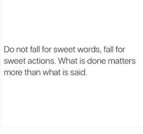 Fall, What Is, and Words: Do not fall for sweet words, fall for  sweet actions. What is done matters  more than what is said.