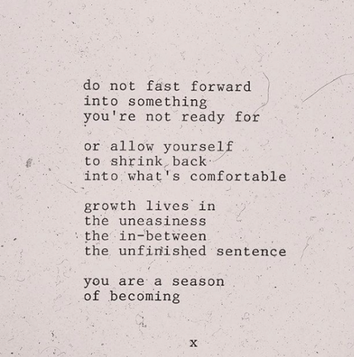 Comfortable, Back, and Fast: do not fast forward  into something  you're not ready for  or allow yourself  to shrink, back  into what's comfortable  growth lives in  the uneasiness  the in-between  the unfinished sentence  you are a season  of becoming