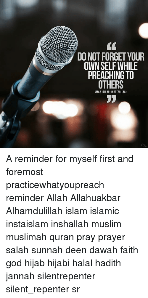 Hijabi: DO NOT FORGET YOUR  OWN SELF WHILE  PREACHING TO  OTHERS  UMAR IBN AL-KHATTAB (RA)  SR A reminder for myself first and foremost practicewhatyoupreach reminder Allah Allahuakbar Alhamdulillah islam islamic instaislam inshallah muslim muslimah quran pray prayer salah sunnah deen dawah faith god hijab hijabi halal hadith jannah silentrepenter silent_repenter sr
