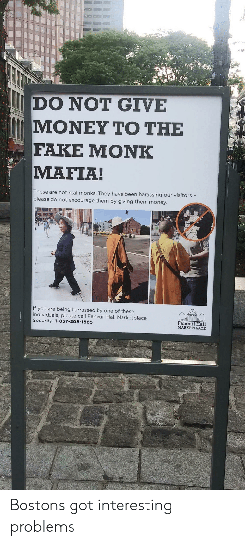 harassing: DO NOT GIVE  ΜΟΝΕΥ ΤΟ ΤΗΕ  FAKE ΜΟNK  MAFIA!  These are not real monks. They have been harassing our visitors -  please do not encourage them by giving them money.  If you are being harrassed by one of these  individuals, please call Faneuil Hall Marketplace  Security: 1-857-208-1585  Faneuil Hall  MARKETPLACE Bostons got interesting problems