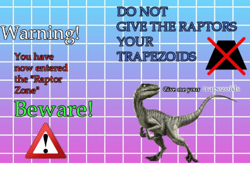You, Now, and Zone: DO NOT  GIVE THE RAPTORS  Warning YOUR  TRAPEZOİDS  You have  now entered  the TRaptor  Zone  Give me your  trapezoids  Beware