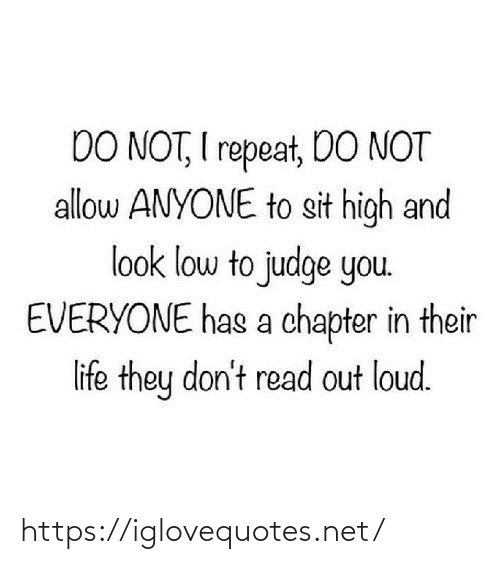 Sit: DO NOT, I repeat, DO NOT  allow ANYONE to sit high and  look low to judge you.  EVERYONE has a chapter in their  life they don't read out loud. https://iglovequotes.net/