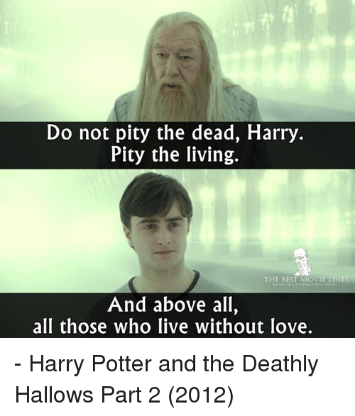 movie lines: Do not pity the dead, Harry  Pity the living.  THE BEST MOVIE LINES  And above all,  all those who live without love. - Harry Potter and the Deathly Hallows Part 2 (2012)