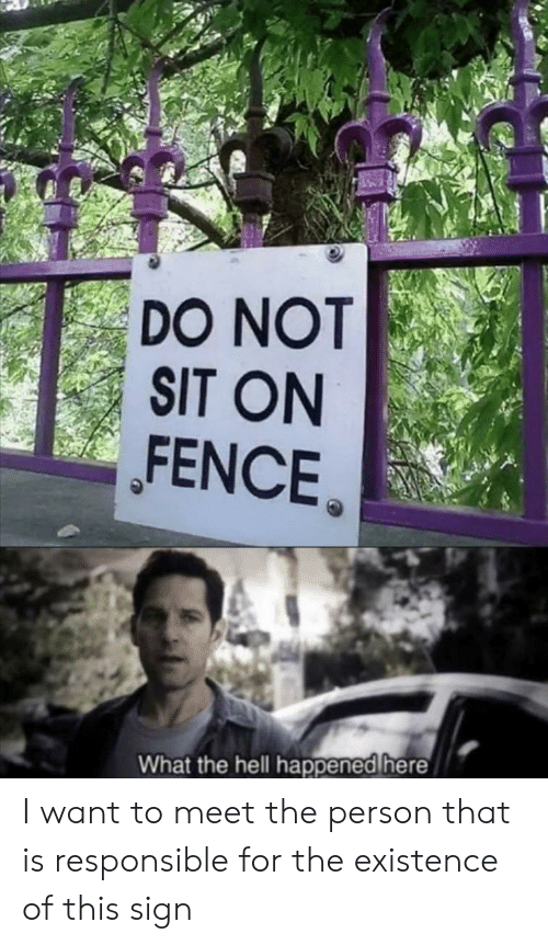Meet The: DO NOT  SIT ON  FENCE  What the hell happened here I want to meet the person that is responsible for the existence of this sign