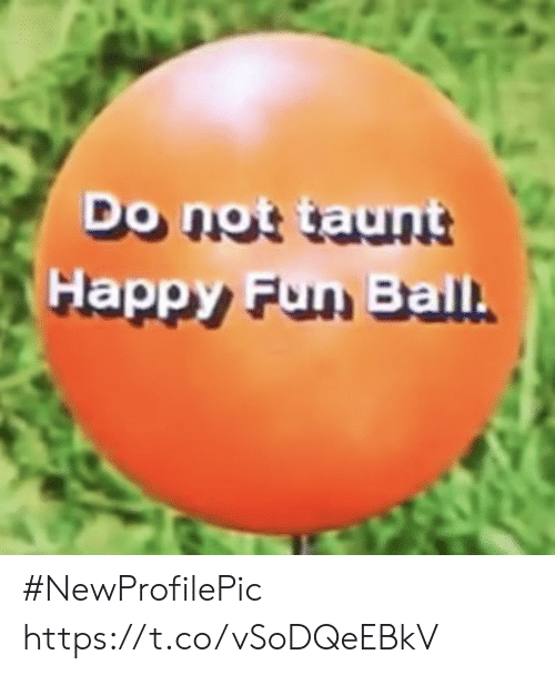 taunt: Do not taunt  Happy Fun Ball. #NewProfilePic https://t.co/vSoDQeEBkV
