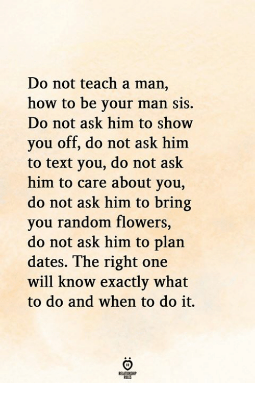 Flowers, How To, and Text: Do not teach a man  how to be your man sis.  Do not ask him to show  you off, do not ask him  to text you, do not ask  him to care about you,  do not ask him to bring  you random flowers,  do not ask him to plan  dates. The right one  will know exactly what  to do and when to do it.  RELATIONGHIP