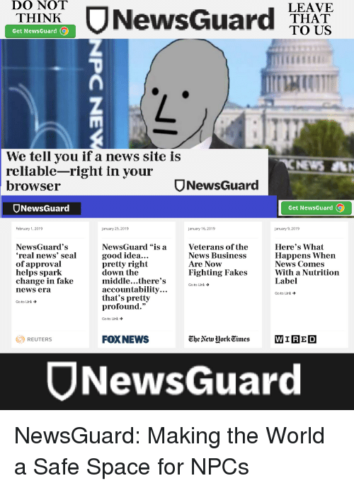 "Fake, News, and Business: DO NOT  THINK  LEAVE  THAT  TO US  Get NewsGuard  We tell you if a news site is  reliable-right in your  browsei  ס NewsGuard  Ord  NewsGua  Get NewsGuard (o  February 1, 2019  January 25, 2019  January 16, 2019  January 9, 2019  NewsGuard's  real news' seal  of approval  helps spark  change in fake  news era  NewsGuard ""is a  good idea.  pretty right  down the  middle...there's  accountability.  that's pretty  profound.""  Here's What  Happens When  News Comes  With a Nutrition  Label  Veterans of the  News Business  Are Now  Fighting Fakes  Go to Link →  GO to Link →  Goto Link →  Go to Link →  FOXNEWS  EbeNew Jork Eimes WIRED  REUTERS  WIRE D  JNewsGuard"