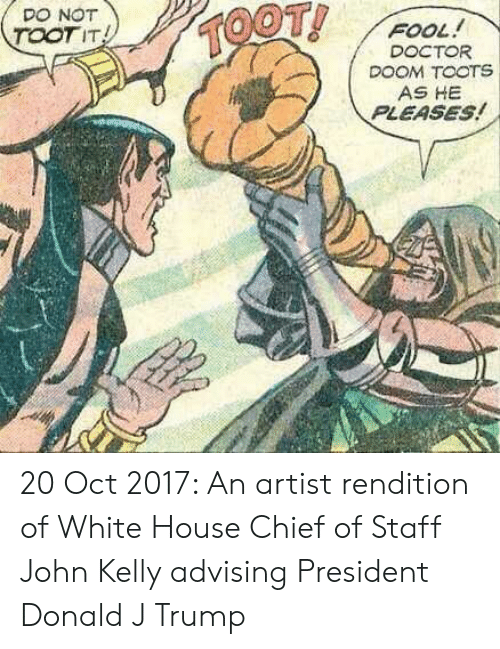 Toots: DO NOT  TOOTIT  FOOL!  DOCTOR  DOOM TOOTS  AS HE  PLEASES! 20 Oct 2017: An artist rendition of White House Chief of Staff John Kelly advising President Donald J Trump