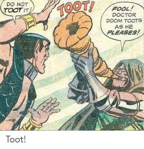 Toots: DO NOT  TOOTIT  FOOL!  DOCTOR  DOOM TOOTS  AS HE  PLEASES! Toot!