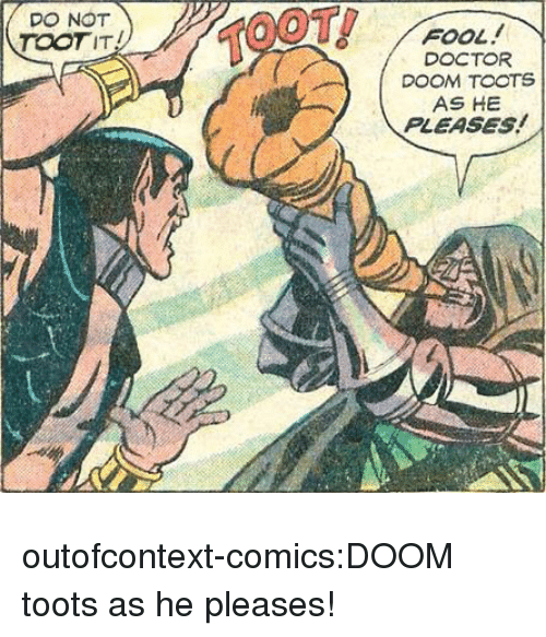 Toots: DO NOT  TOOTIT  TOOT  FOOL  DOCTOR  DOOM TOOTS  AS HE  PLEASES! outofcontext-comics:DOOM toots as he pleases!