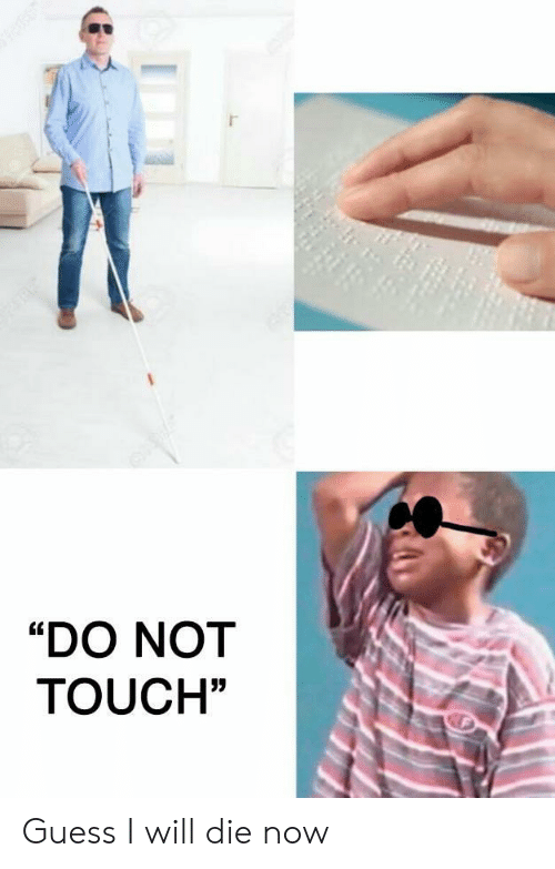 "Guess, Touch, and Will: ""DO NOT  TOUCH"" Guess I will die now"