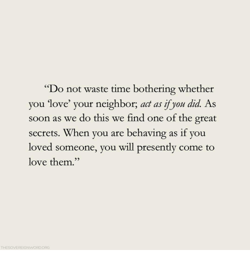 """bothering: """"Do not waste time bothering whether  you love your neighbor, act as yon did As  soon as we do this we find one of the great  secrets. When you are behaving as if you  loved someone, you will presently come to  love them.""""  52  THESOVEREIGNWORDORG"""