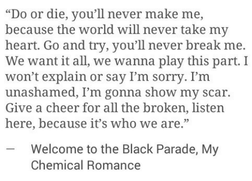 "Sorry, Black, and Break: ""Do or die, you'll never make me,  because the world will never take my  heart. Go and try, you'll never break me.  We want it all, we wanna play this part. I  won't explain or say I'm sorry. I'm  unashamed, I'm gonna show my scar.  Give a cheer for all the broken, listen  here, because it's who we are.""  -Welcome to the Black Parade, My  Chemical Romance"