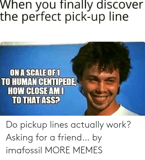 Asking: Do pickup lines actually work? Asking for a friend… by imafossil MORE MEMES