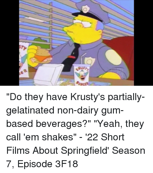 "krustie: ""Do they have Krusty's partially-gelatinated non-dairy gum-based beverages?"" ""Yeah, they call 'em shakes"" - '22 Short Films About Springfield' Season 7, Episode 3F18"