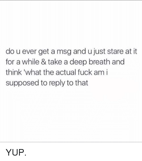 Memes, 🤖, and Msg: do u ever get a msg and ujust stare at it  for a while & take a deep breath and  think what the actual fuck am i  supposed to reply to that YUP.