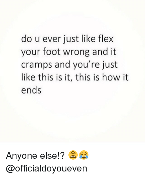 This Is How It Ends: do u ever just like flex  your foot wrong and it  cramps and you're just  like this is it, this is how it  ends Anyone else!? 😩😂 @officialdoyoueven