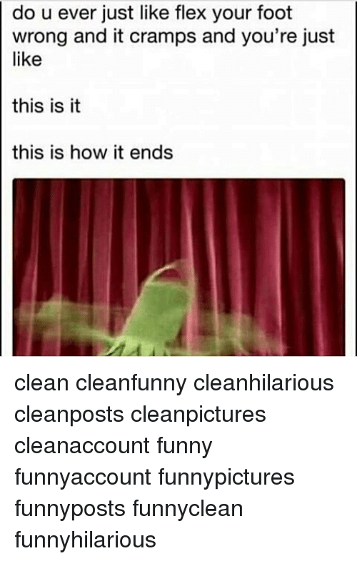 Flexes: do u ever just like flex your foot  wrong and it cramps and you're just  like  this is it  this is how it ends clean cleanfunny cleanhilarious cleanposts cleanpictures cleanaccount funny funnyaccount funnypictures funnyposts funnyclean funnyhilarious